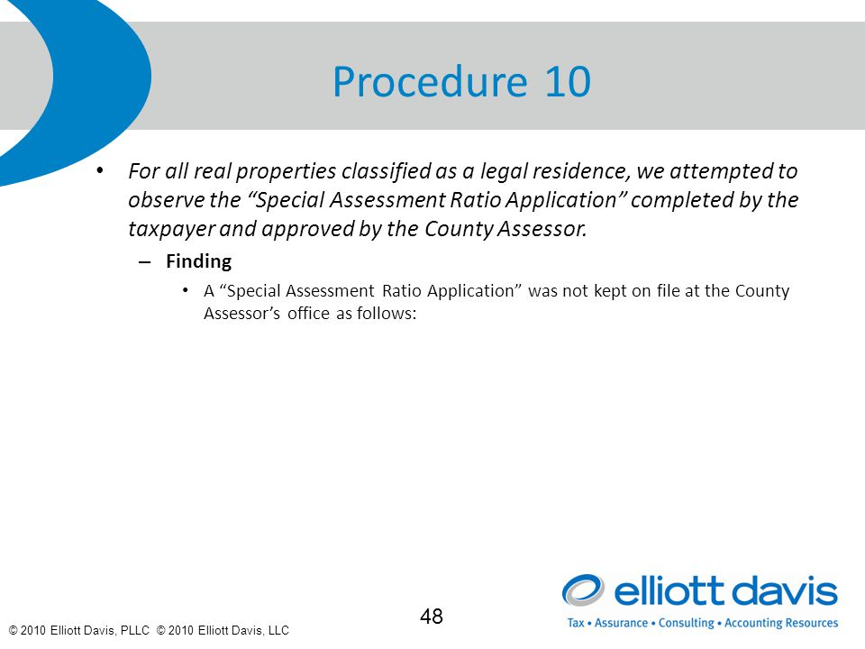 © 2010 Elliott Davis, PLLC © 2010 Elliott Davis, LLC Procedure 10 For all real properties classified as a legal residence, we attempted to observe the Special Assessment Ratio Application completed by the taxpayer and approved by the County Assessor.