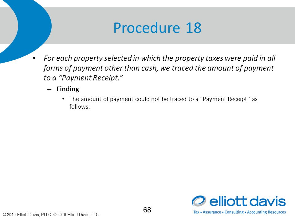 © 2010 Elliott Davis, PLLC © 2010 Elliott Davis, LLC Procedure 18 For each property selected in which the property taxes were paid in all forms of payment other than cash, we traced the amount of payment to a Payment Receipt. – Finding The amount of payment could not be traced to a Payment Receipt as follows: 68