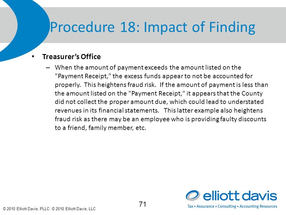 © 2010 Elliott Davis, PLLC © 2010 Elliott Davis, LLC Procedure 18: Impact of Finding Treasurer's Office – When the amount of payment exceeds the amount listed on the Payment Receipt, the excess funds appear to not be accounted for properly.