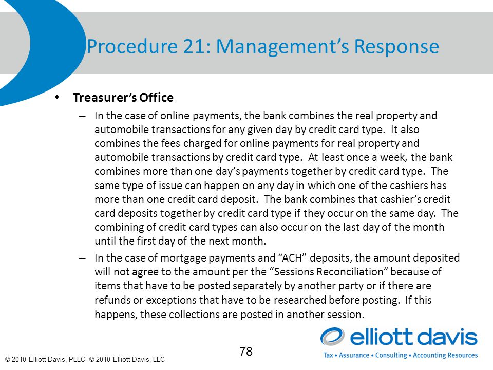 © 2010 Elliott Davis, PLLC © 2010 Elliott Davis, LLC Procedure 21: Management's Response Treasurer's Office – In the case of online payments, the bank combines the real property and automobile transactions for any given day by credit card type.