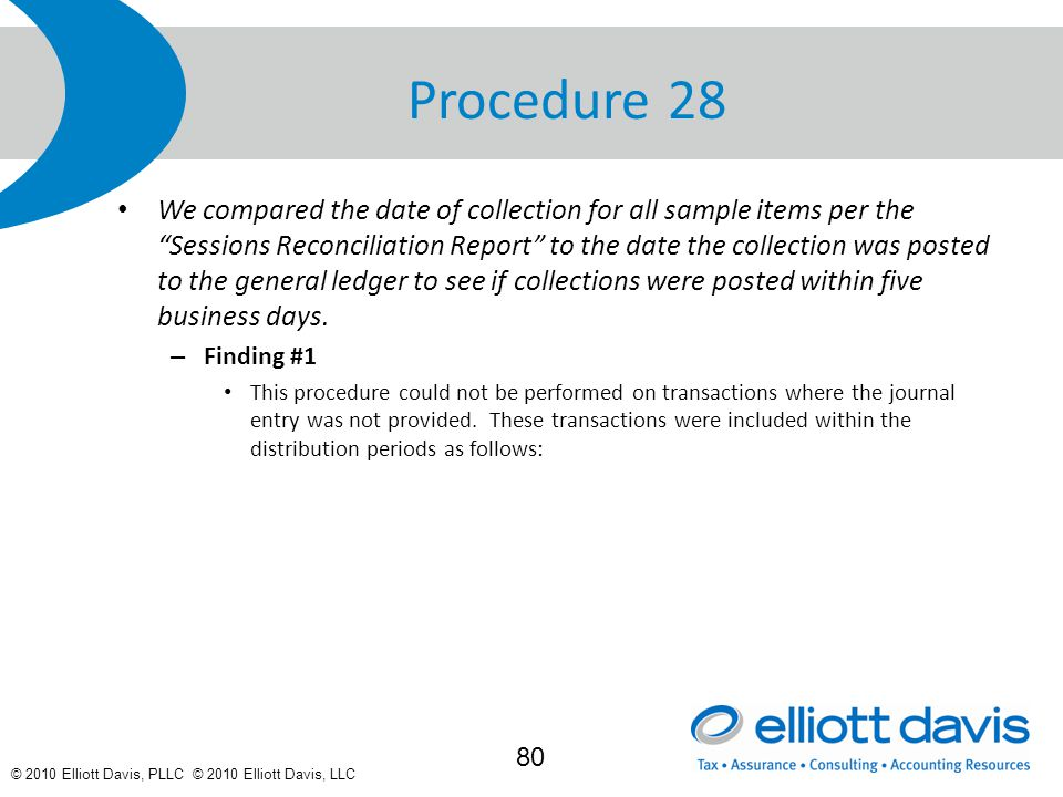 © 2010 Elliott Davis, PLLC © 2010 Elliott Davis, LLC Procedure 28 We compared the date of collection for all sample items per the Sessions Reconciliation Report to the date the collection was posted to the general ledger to see if collections were posted within five business days.