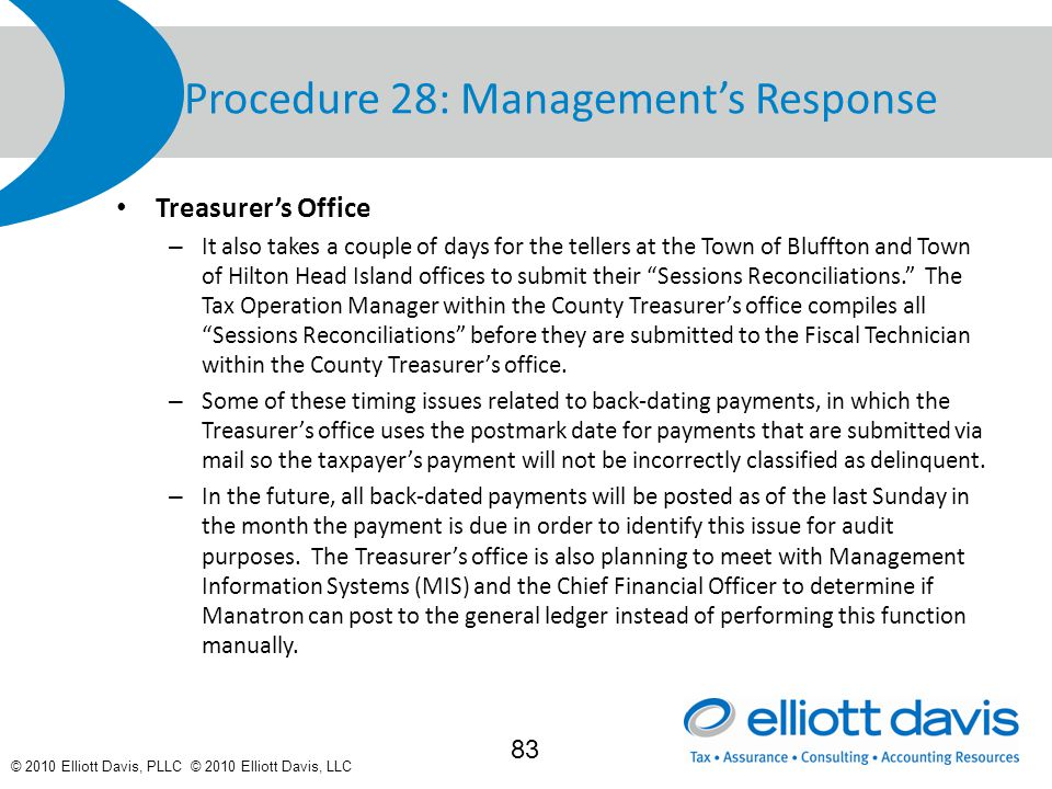 © 2010 Elliott Davis, PLLC © 2010 Elliott Davis, LLC Procedure 28: Management's Response Treasurer's Office – It also takes a couple of days for the tellers at the Town of Bluffton and Town of Hilton Head Island offices to submit their Sessions Reconciliations. The Tax Operation Manager within the County Treasurer's office compiles all Sessions Reconciliations before they are submitted to the Fiscal Technician within the County Treasurer's office.