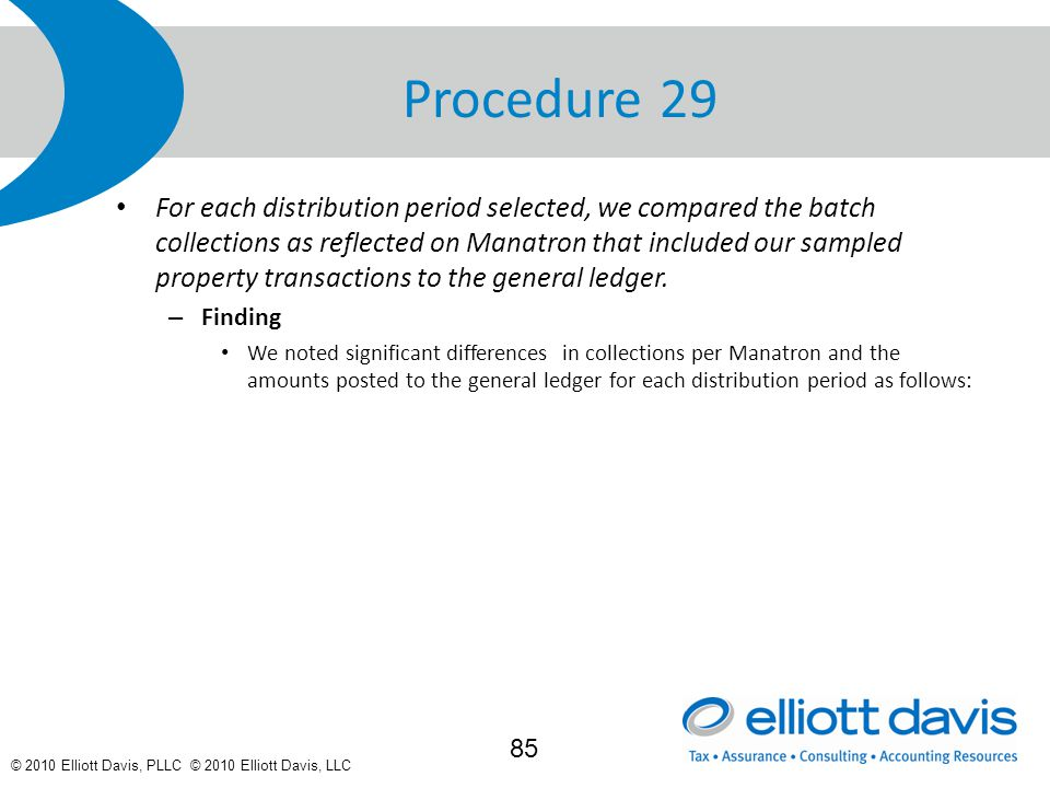 © 2010 Elliott Davis, PLLC © 2010 Elliott Davis, LLC Procedure 29 For each distribution period selected, we compared the batch collections as reflected on Manatron that included our sampled property transactions to the general ledger.