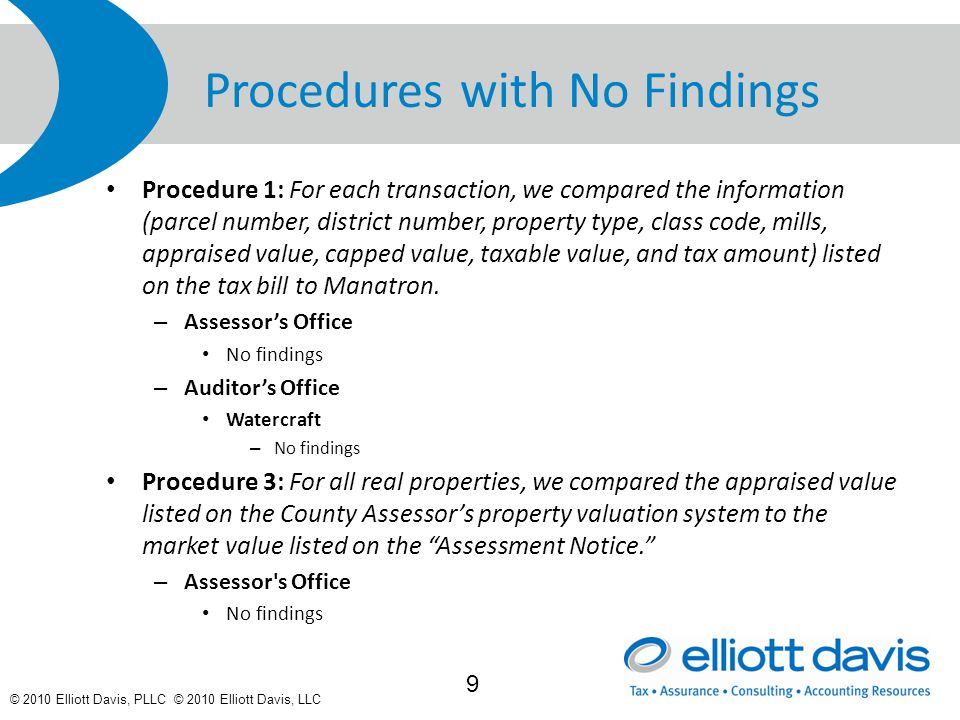 © 2010 Elliott Davis, PLLC © 2010 Elliott Davis, LLC Procedures with No Findings Procedure 1: For each transaction, we compared the information (parcel number, district number, property type, class code, mills, appraised value, capped value, taxable value, and tax amount) listed on the tax bill to Manatron.