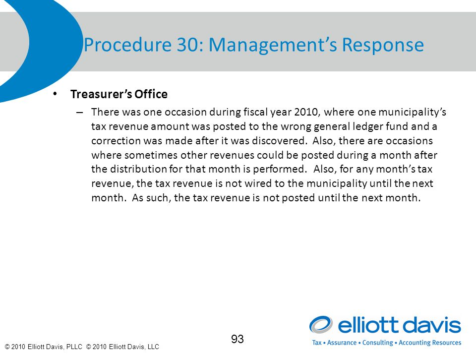 © 2010 Elliott Davis, PLLC © 2010 Elliott Davis, LLC Procedure 30: Management's Response Treasurer's Office – There was one occasion during fiscal year 2010, where one municipality's tax revenue amount was posted to the wrong general ledger fund and a correction was made after it was discovered.
