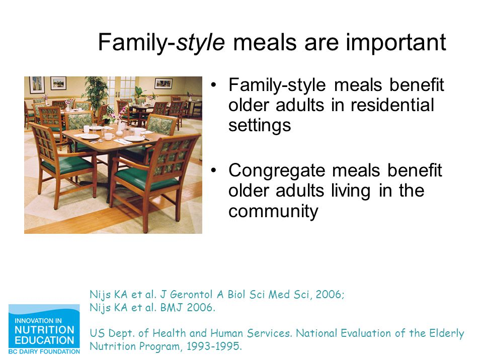 Family-style meals are important Family-style meals benefit older adults in residential settings Congregate meals benefit older adults living in the community Nijs KA et al.