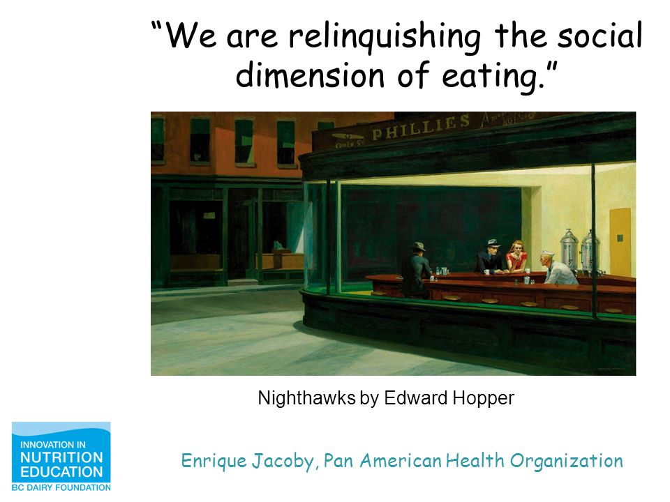 We are relinquishing the social dimension of eating. Enrique Jacoby, Pan American Health Organization Nighthawks by Edward Hopper