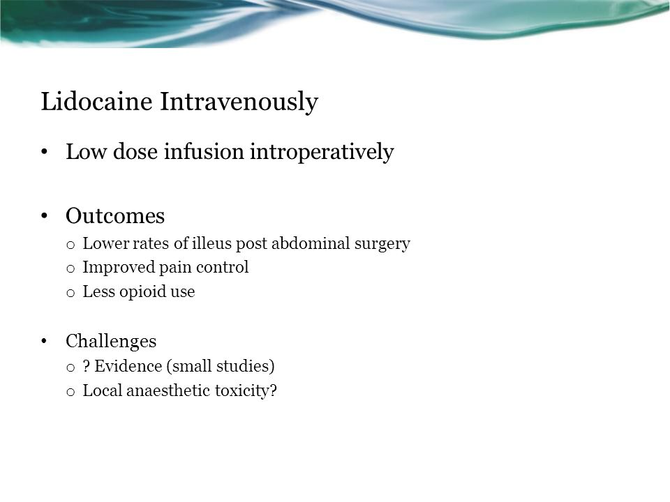 Lidocaine Intravenously Low dose infusion introperatively Outcomes o Lower rates of illeus post abdominal surgery o Improved pain control o Less opioid use Challenges o .