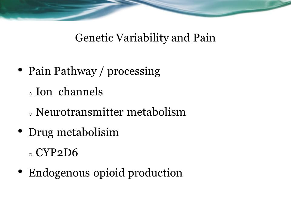 Genetic Variability and Pain Pain Pathway / processing o Ion channels o Neurotransmitter metabolism Drug metabolisim o CYP2D6 Endogenous opioid production