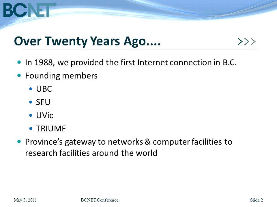 May 3, 2011BCNET ConferenceSlide 2 In 1988, we provided the first Internet connection in B.C. Founding members UBC SFU UVic TRIUMF Province's gateway