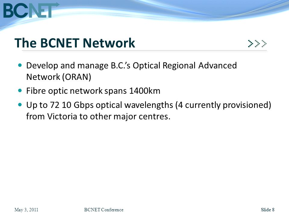 May 3, 2011BCNET ConferenceSlide 8 Develop and manage B.C.'s Optical Regional Advanced Network (ORAN) Fibre optic network spans 1400km Up to 72 10 Gbp
