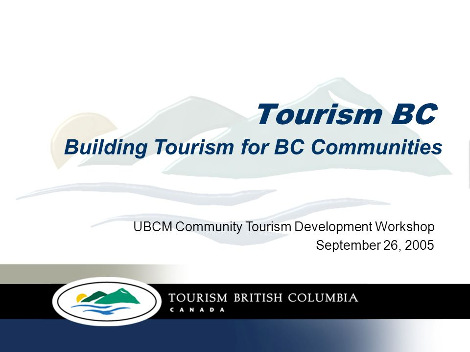 Involvement in BC communities Over 50 Communities consulted for long- term tourism strategic framework 115 Visitor Information Centres 130 communities on HelloBC.com by December 2005