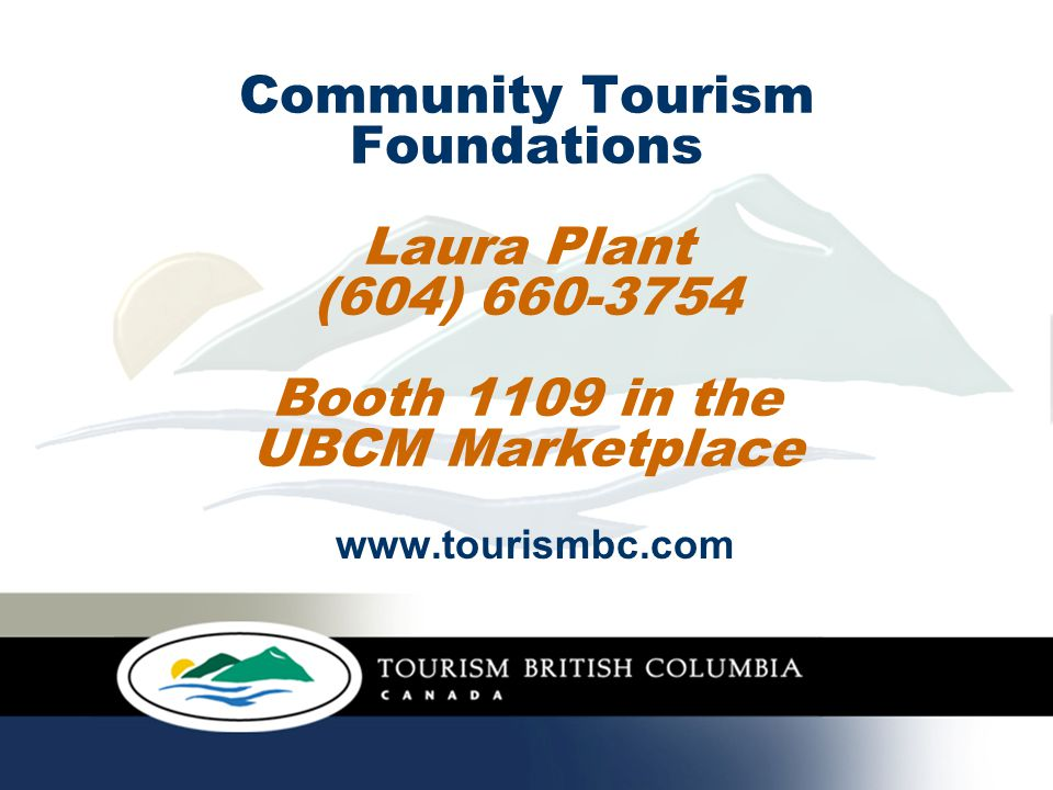 Community Tourism Foundations Laura Plant (604) 660-3754 Booth 1109 in the UBCM Marketplace www.tourismbc.com