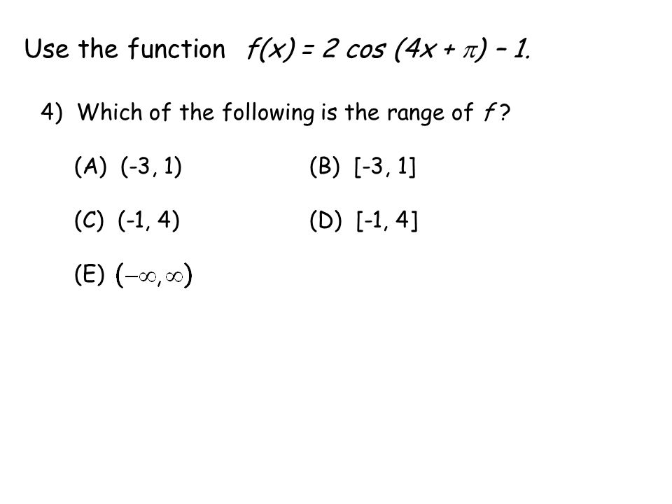 Use the function f(x) = 2 cos (4x +  ) – 1. 4) Which of the following is the range of f .