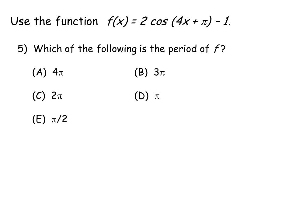Use the function f(x) = 2 cos (4x +  ) – 1. 5) Which of the following is the period of f .