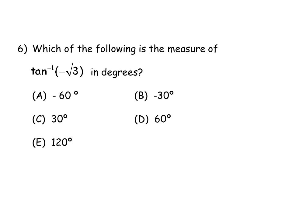 6)Which of the following is the measure of in degrees? (A) - 60 º(B) -30º (C) 30º(D) 60º (E) 120º