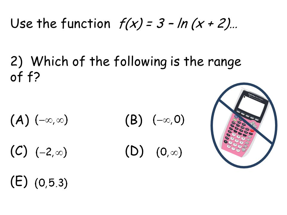 Use the function f(x) = 3 – ln (x + 2)… 2) Which of the following is the range of f.