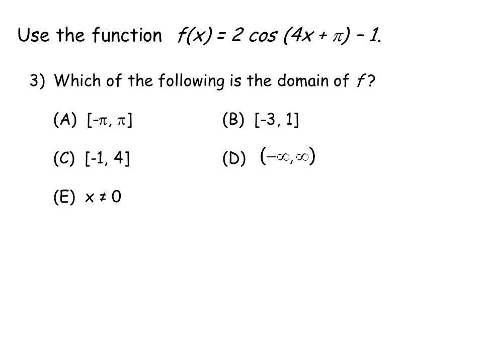Use the function f(x) = 2 cos (4x +  ) – 1. 3)Which of the following is the domain of f .