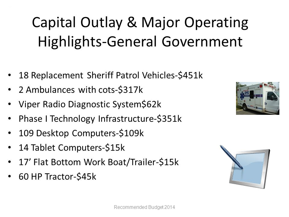 Capital Outlay & Major Operating Highlights-General Government 18 Replacement Sheriff Patrol Vehicles-$451k 2 Ambulances with cots-$317k Viper Radio Diagnostic System$62k Phase I Technology Infrastructure-$351k 109 Desktop Computers-$109k 14 Tablet Computers-$15k 17' Flat Bottom Work Boat/Trailer-$15k 60 HP Tractor-$45k Recommended Budget 2014