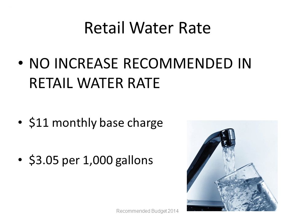 Retail Water Rate NO INCREASE RECOMMENDED IN RETAIL WATER RATE $11 monthly base charge $3.05 per 1,000 gallons Recommended Budget 2014