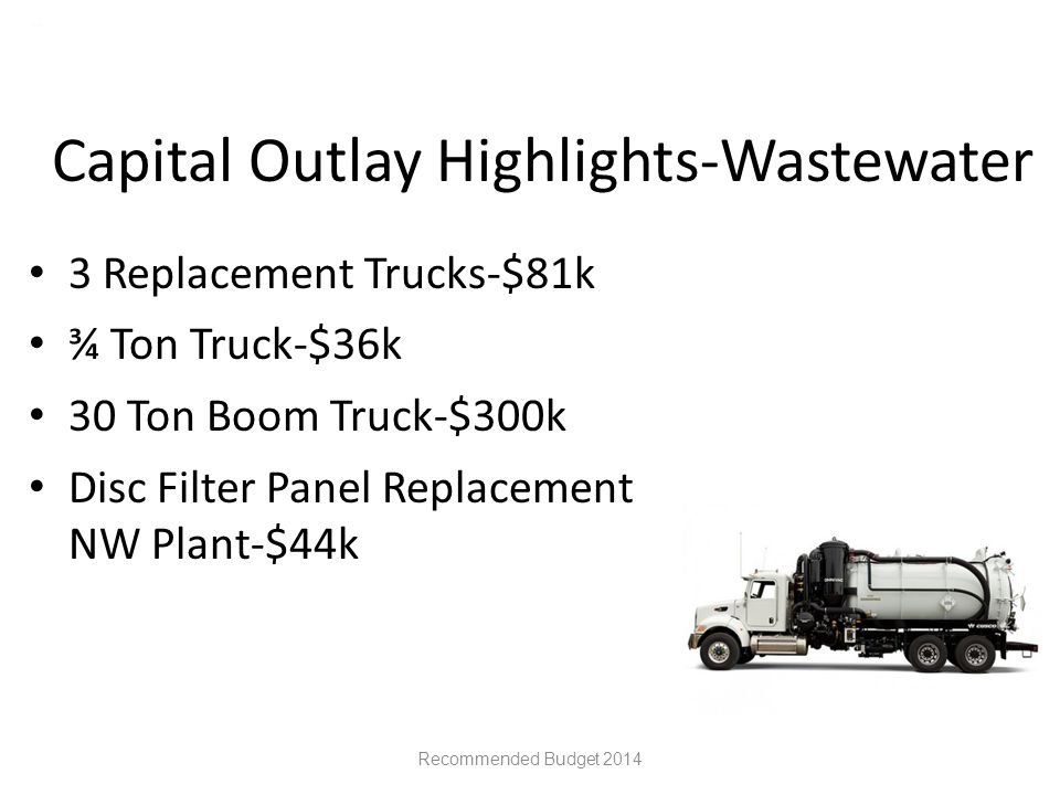Capital Outlay Highlights-Wastewater 3 Replacement Trucks-$81k ¾ Ton Truck-$36k 30 Ton Boom Truck-$300k Disc Filter Panel Replacement NW Plant-$44k Recommended Budget 2014