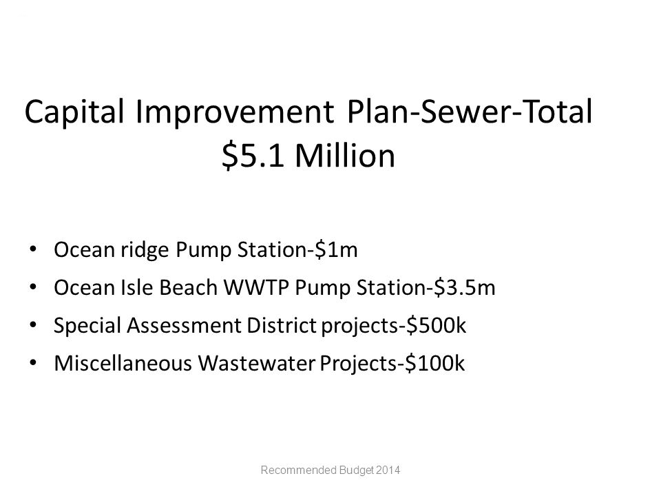 Capital Improvement Plan-Sewer-Total $5.1 Million Ocean ridge Pump Station-$1m Ocean Isle Beach WWTP Pump Station-$3.5m Special Assessment District projects-$500k Miscellaneous Wastewater Projects-$100k Recommended Budget 2014