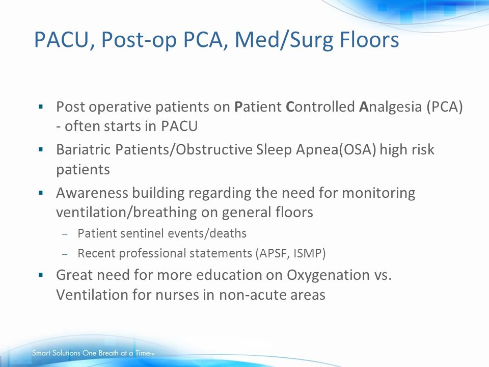 PACU, Post-op PCA, Med/Surg Floors  Post operative patients on Patient Controlled Analgesia (PCA) - often starts in PACU  Bariatric Patients/Obstruc