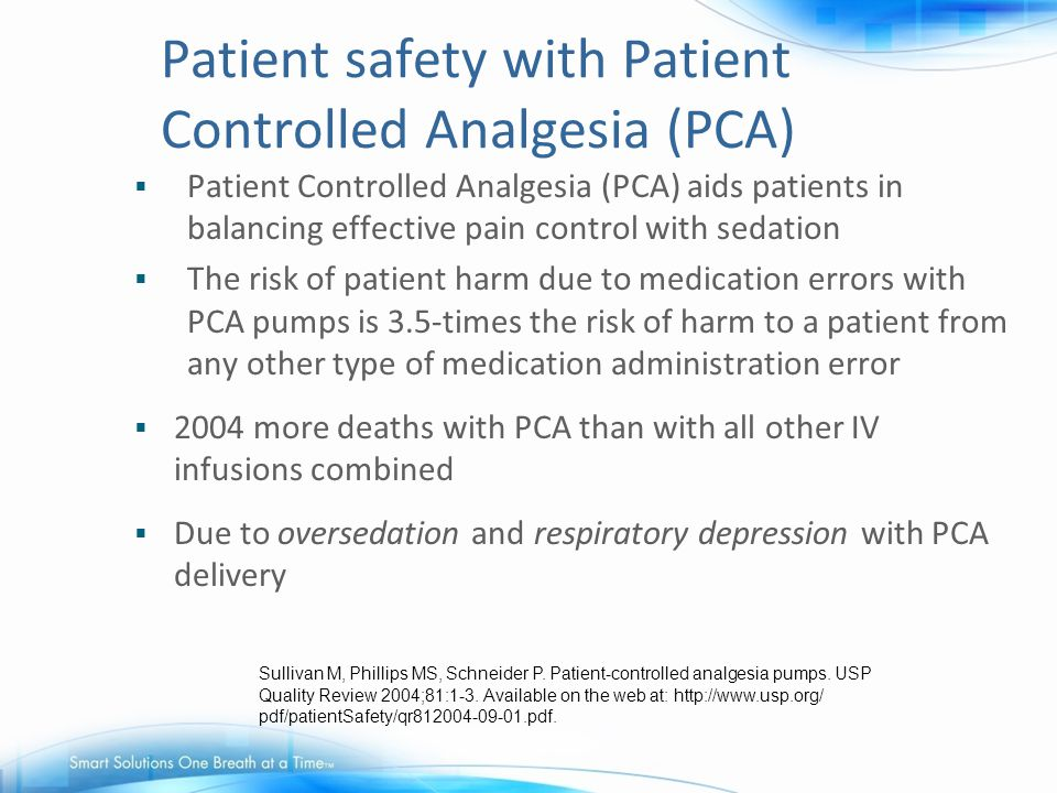 Patient safety with Patient Controlled Analgesia (PCA)  Patient Controlled Analgesia (PCA) aids patients in balancing effective pain control with sed