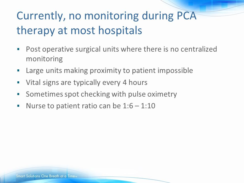 Currently, no monitoring during PCA therapy at most hospitals  Post operative surgical units where there is no centralized monitoring  Large units m