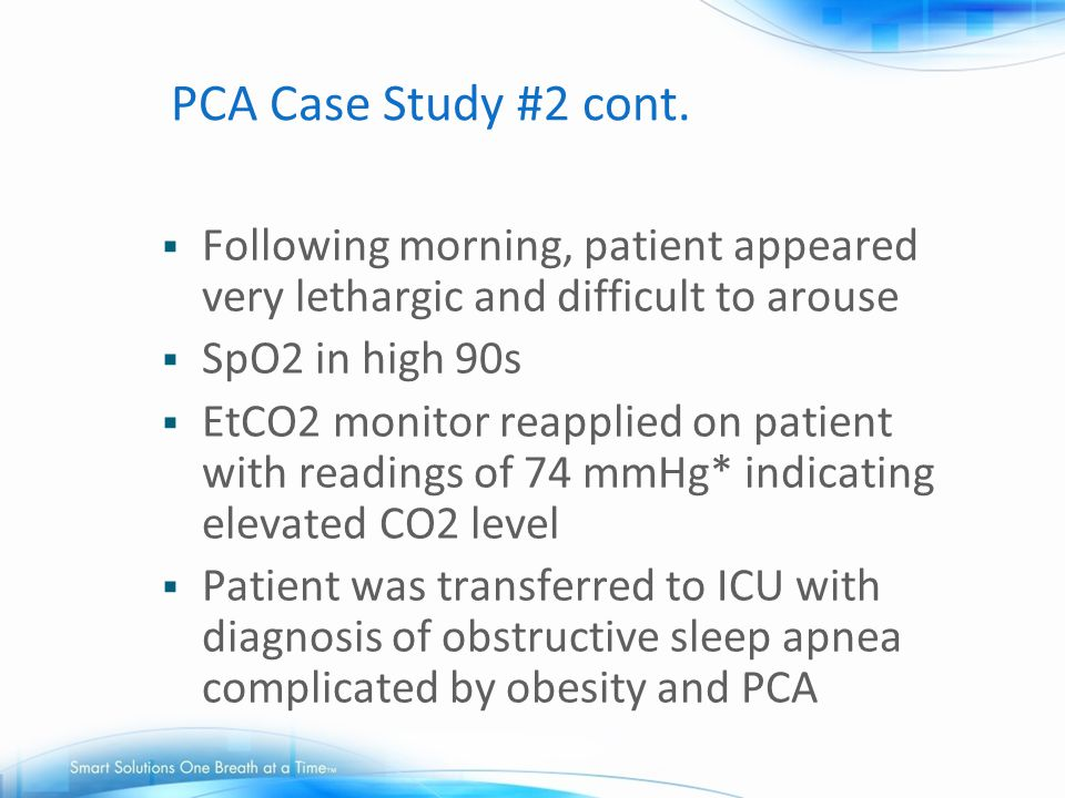 PCA Case Study #2 cont.  Following morning, patient appeared very lethargic and difficult to arouse  SpO2 in high 90s  EtCO2 monitor reapplied on p