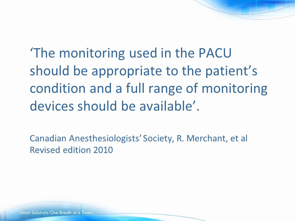 'The monitoring used in the PACU should be appropriate to the patient's condition and a full range of monitoring devices should be available'. Canadia