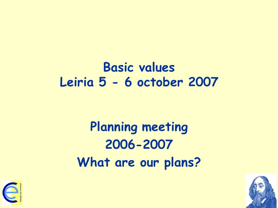 Basic values Leiria 5 - 6 october 2007 Planning meeting 2006-2007 What are our plans