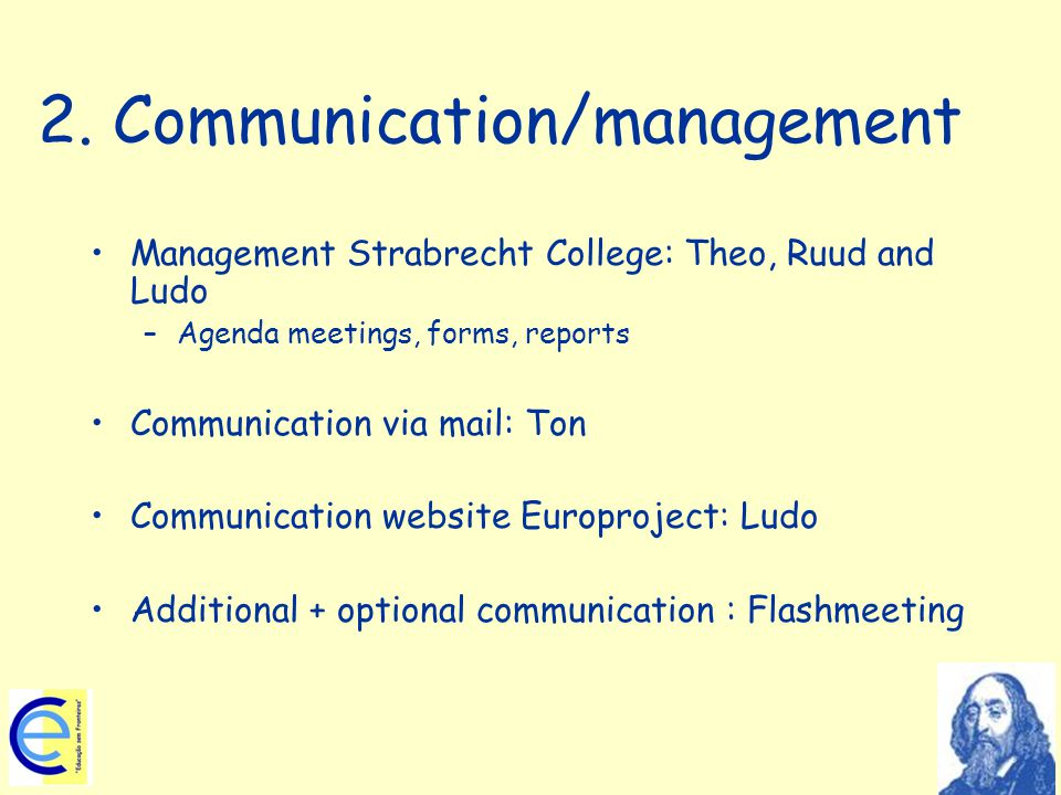 2. Communication/management Management Strabrecht College: Theo, Ruud and Ludo –Agenda meetings, forms, reports Communication via mail: Ton Communicat
