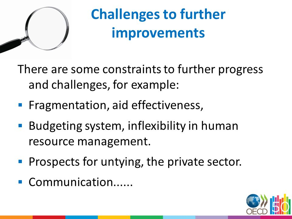 Challenges to further improvements There are some constraints to further progress and challenges, for example:  Fragmentation, aid effectiveness,  Budgeting system, inflexibility in human resource management.