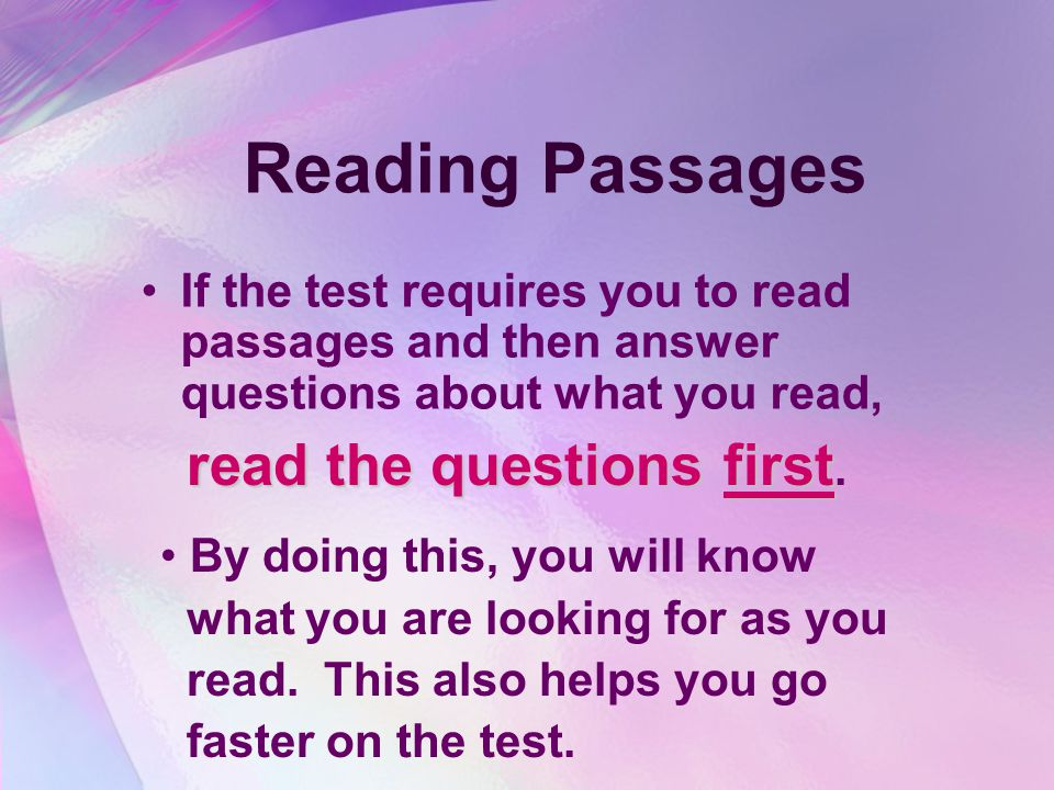 Reading Passages If the test requires you to read passages and then answer questions about what you read, read the questions first read the questions first.
