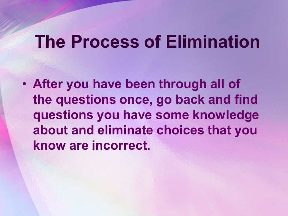 The Process of Elimination After you have been through all of the questions once, go back and find questions you have some knowledge about and eliminate choices that you know are incorrect.
