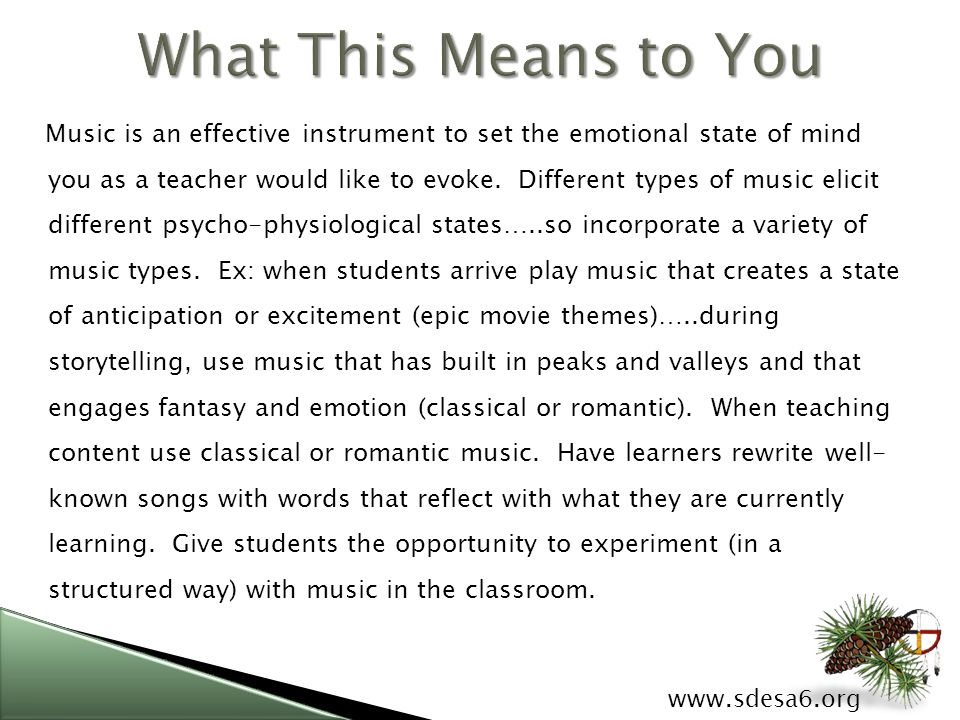 www.sdesa6.org Music is an effective instrument to set the emotional state of mind you as a teacher would like to evoke.