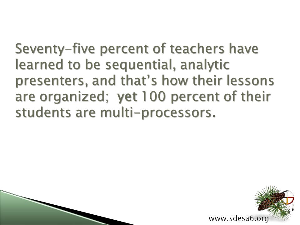 www.sdesa6.org Seventy-five percent of teachers have learned to be sequential, analytic presenters, and that's how their lessons are organized; yet 100 percent of their students are multi-processors.