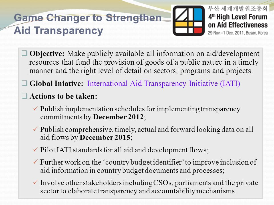 Game Changer to Strengthen Fiscal Transparency  Objective: Provide information on all development resources, including aid results to the extent possible to country stakeholders to strengthen oversight and accountability and promote greater access and use of information by citizens.