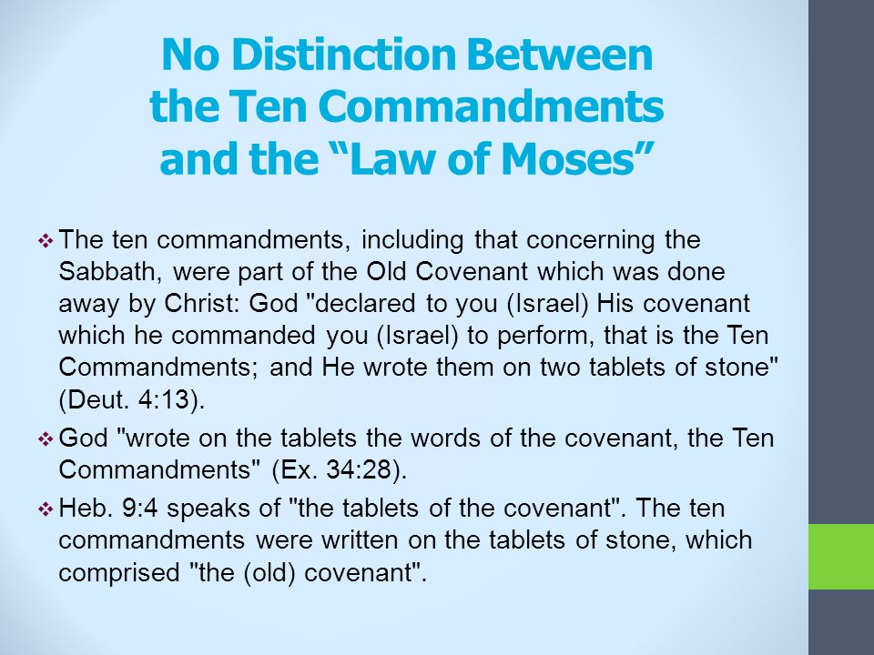 No Distinction Between the Ten Commandments and the Law of Moses  The ten commandments, including that concerning the Sabbath, were part of the Old Covenant which was done away by Christ: God declared to you (Israel) His covenant which he commanded you (Israel) to perform, that is the Ten Commandments; and He wrote them on two tablets of stone (Deut.