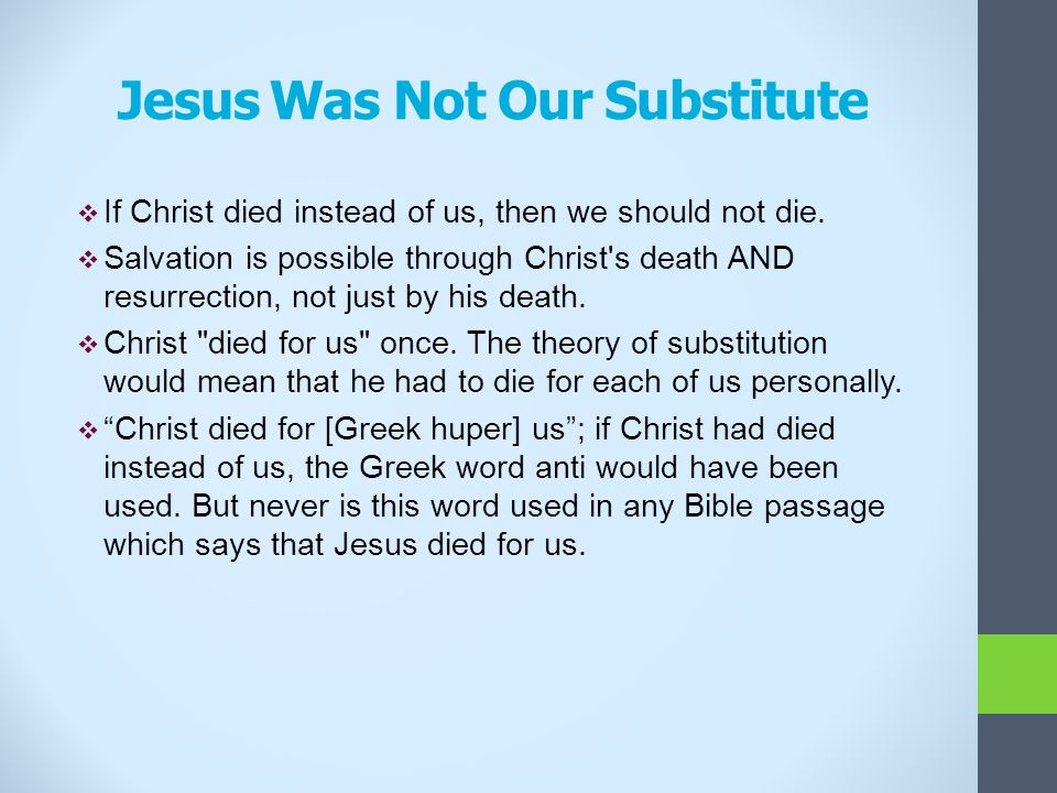Jesus Was Not Our Substitute  If Christ died instead of us, then we should not die.