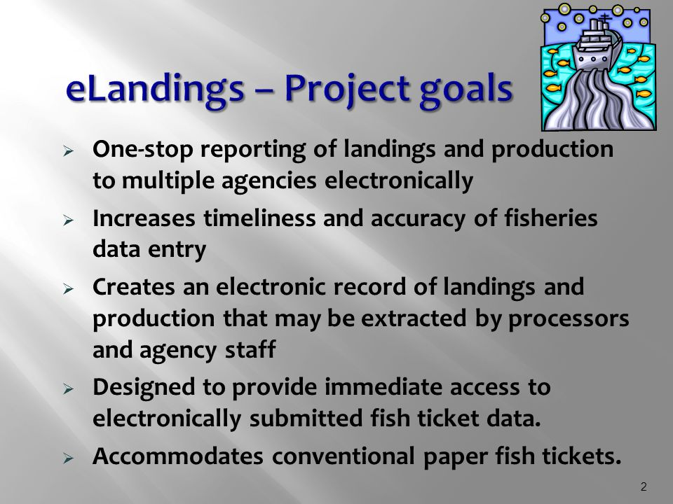 2  One-stop reporting of landings and production to multiple agencies electronically  Increases timeliness and accuracy of fisheries data entry  Creates an electronic record of landings and production that may be extracted by processors and agency staff  Designed to provide immediate access to electronically submitted fish ticket data.