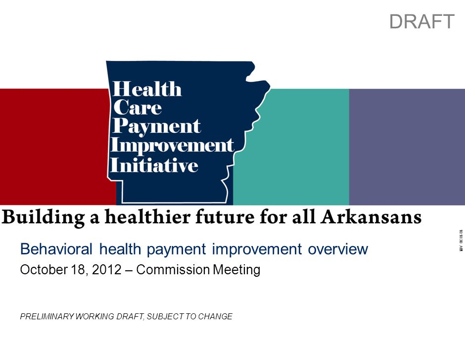 Working Draft - Last Modified 10/4/2012 6:01:59 PM Printed 10/3/2012 10:18:30 AM 0 Behavioral health payment improvement overview October 18, 2012 – Commission Meeting DRAFT PRELIMINARY WORKING DRAFT, SUBJECT TO CHANGE