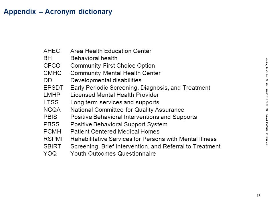 Working Draft - Last Modified 10/4/2012 6:01:59 PM Printed 10/3/2012 10:18:30 AM 13 Appendix – Acronym dictionary AHECArea Health Education Center BH Behavioral health CFCOCommunity First Choice Option CMHCCommunity Mental Health Center DDDevelopmental disabilities EPSDTEarly Periodic Screening, Diagnosis, and Treatment LMHPLicensed Mental Health Provider LTSSLong term services and supports NCQANational Committee for Quality Assurance PBISPositive Behavioral Interventions and Supports PBSSPositive Behavioral Support System PCMHPatient Centered Medical Homes RSPMIRehabilitative Services for Persons with Mental Illness SBIRT Screening, Brief Intervention, and Referral to Treatment YOQYouth Outcomes Questionnaire