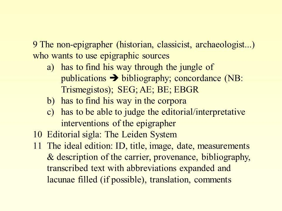 9 The non-epigrapher (historian, classicist, archaeologist...) who wants to use epigraphic sources a)has to find his way through the jungle of publica