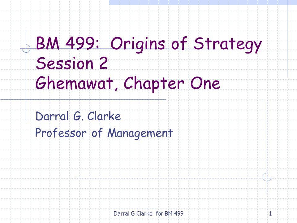 Darral G Clarke for BM 4991 BM 499: Origins of Strategy Session 2 Ghemawat, Chapter One Darral G.