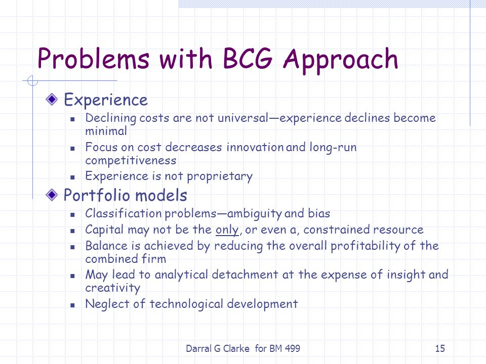 Darral G Clarke for BM 49915 Problems with BCG Approach Experience Declining costs are not universal—experience declines become minimal Focus on cost
