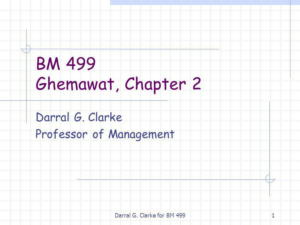 Darral G. Clarke for BM 4991 BM 499 Ghemawat, Chapter 2 Darral G. Clarke Professor of Management