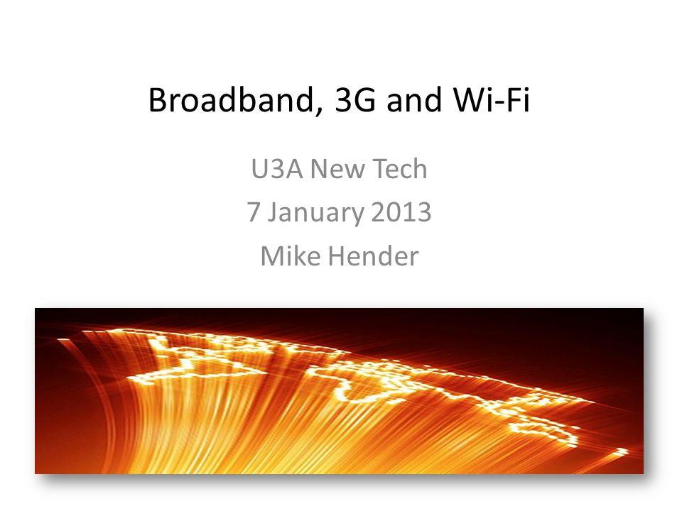 Broadband, 3G and Wi‐Fi U3A New Tech 7 January 2013 Mike Hender
