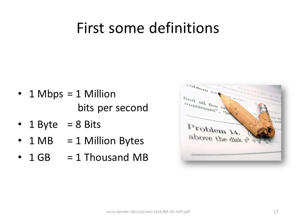 First some definitions 1 Mbps = 1 Million bits per second 1 Byte = 8 Bits 1 MB = 1 Million Bytes 1 GB = 1 Thousand MB www.hender.net/u3a/new-tech/BB-3G-WiFi.pdf 17